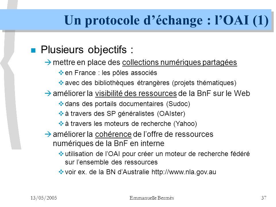13/05/2005Emmanuelle Bermès37 Un protocole d'échange : l'OAI (1) n Plusieurs objectifs :  mettre en place des collections numériques partagées  en F
