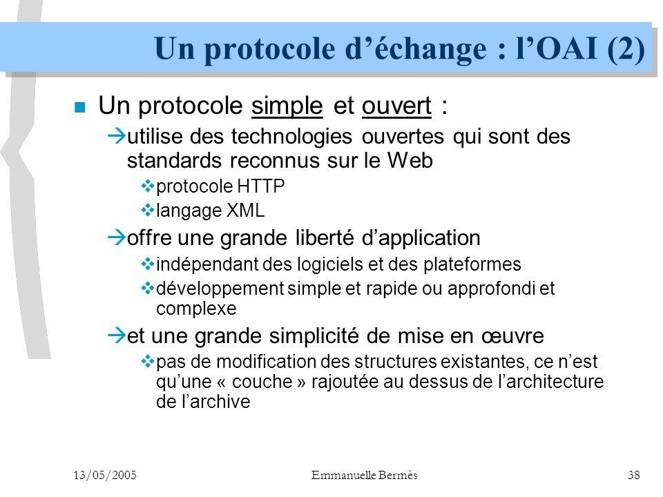 13/05/2005Emmanuelle Bermès38 Un protocole d'échange : l'OAI (2) n Un protocole simple et ouvert :  utilise des technologies ouvertes qui sont des st
