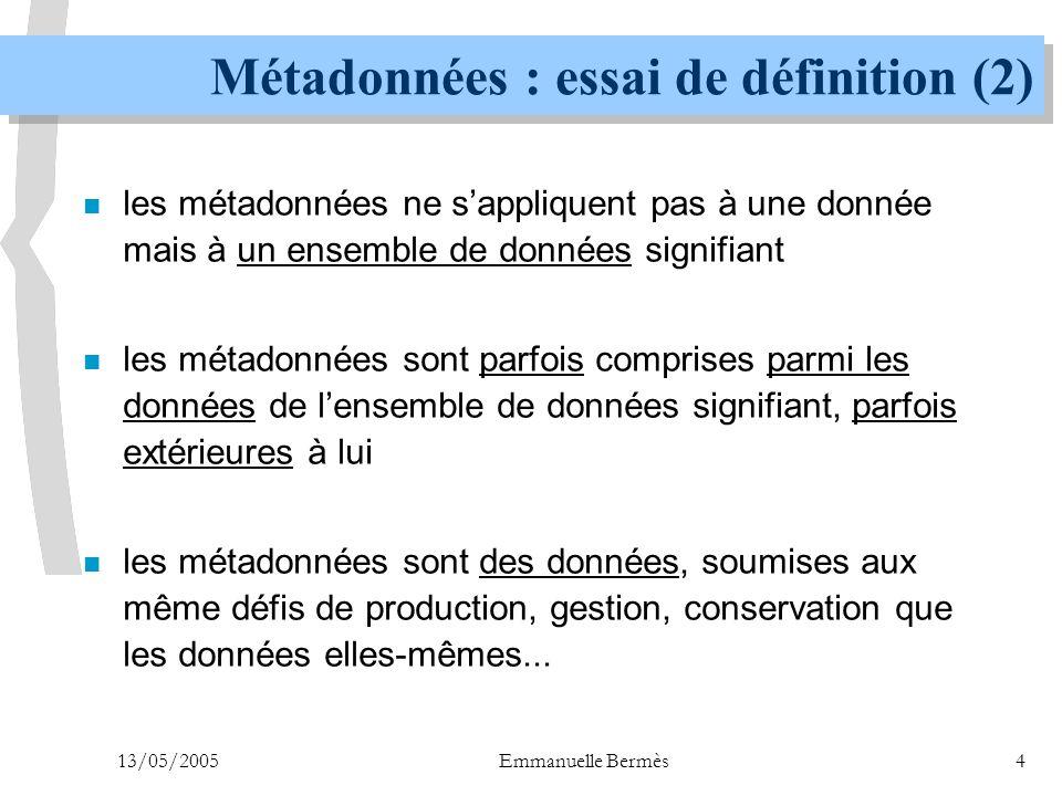 13/05/2005Emmanuelle Bermès4 Métadonnées : essai de définition (2) n les métadonnées ne s'appliquent pas à une donnée mais à un ensemble de données si