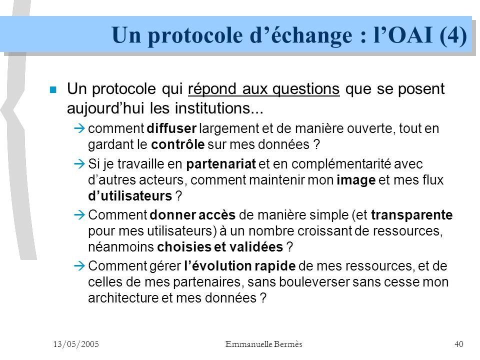 13/05/2005Emmanuelle Bermès40 Un protocole d'échange : l'OAI (4) n Un protocole qui répond aux questions que se posent aujourd'hui les institutions...