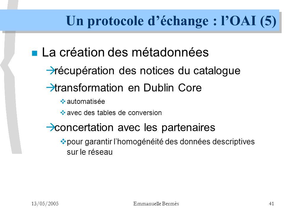13/05/2005Emmanuelle Bermès41 Un protocole d'échange : l'OAI (5) n La création des métadonnées  récupération des notices du catalogue  transformatio