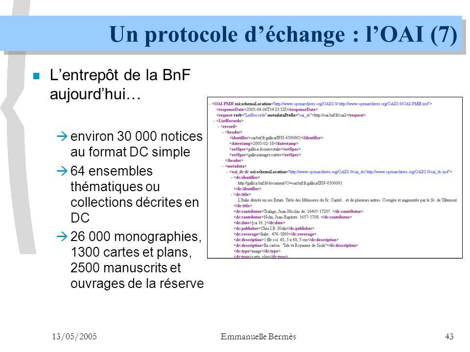 13/05/2005Emmanuelle Bermès43 Un protocole d'échange : l'OAI (7) n L'entrepôt de la BnF aujourd'hui…  environ 30 000 notices au format DC simple  64