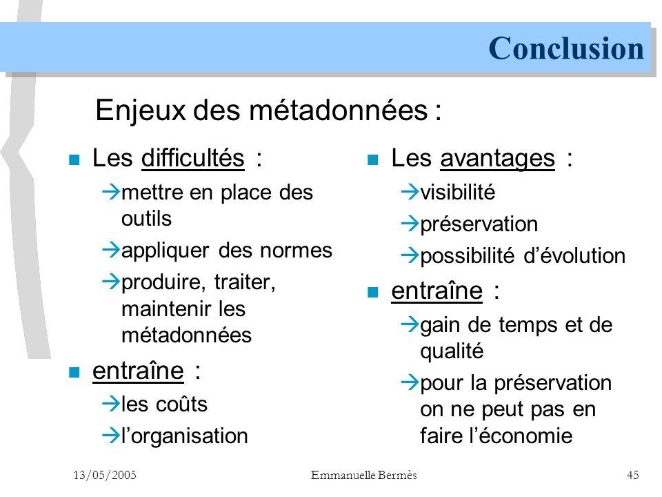 13/05/2005Emmanuelle Bermès45 Conclusion n Les difficultés :  mettre en place des outils  appliquer des normes  produire, traiter, maintenir les mé