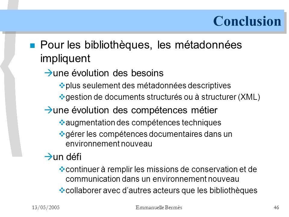 13/05/2005Emmanuelle Bermès46 Conclusion n Pour les bibliothèques, les métadonnées impliquent  une évolution des besoins  plus seulement des métadon