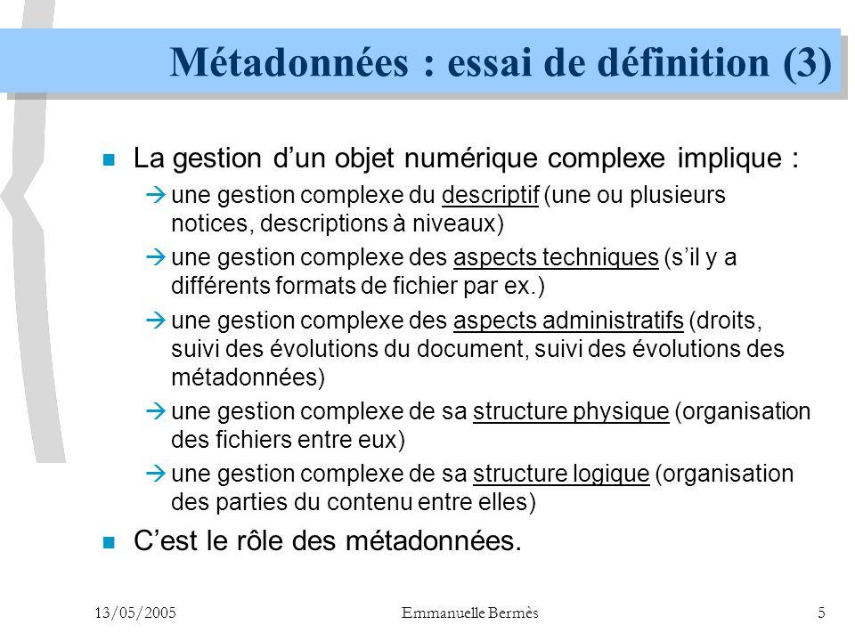 13/05/2005Emmanuelle Bermès26 METS : un format global (3) n Donner accès  grâce à un système élaboré de pointeurs, METS permet de relier entre eux les différents fichiers qui constituent un document, et de relier les métadonnées avec les fichiers qu'elles décrivent  grâce à la carte de structure, METS permet de reconstruire la navigation dans le document, qu'elle soit linéaire ou logique  METS est un schéma XML ; il est donc possible d'utiliser les technologies XML standard pour réaliser une interface de consultation à partir d'un fichier METS.
