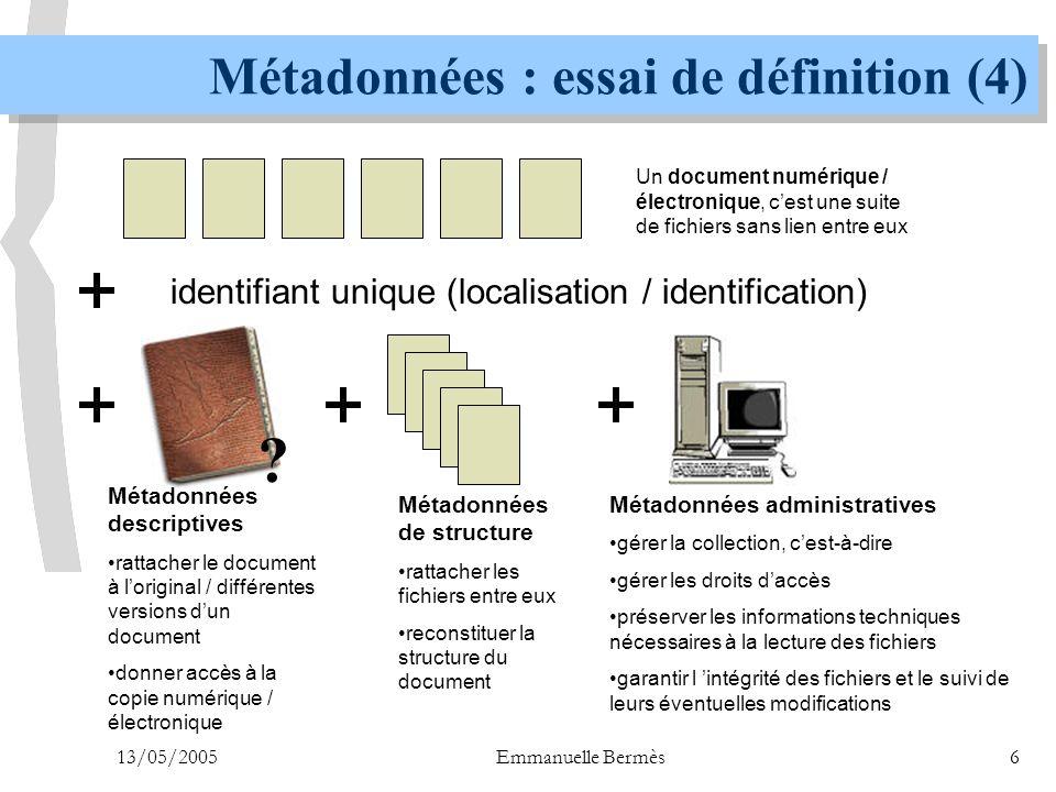 13/05/2005Emmanuelle Bermès17 n Introduction  Métadonnées : essai de définition n Décrire, représenter  Rôle des métadonnées descriptives  L'identification  Rôle des métadonnées de structure n Préserver, administrer  Différents types de métadonnées de préservation  Lumière sur la gestion des droits  METS : un format global n Partager, diffuser  Les métadonnées transformées : les interfaces, l'indexation  Un protocole d'échange : l'OAI n Conclusion PLAN