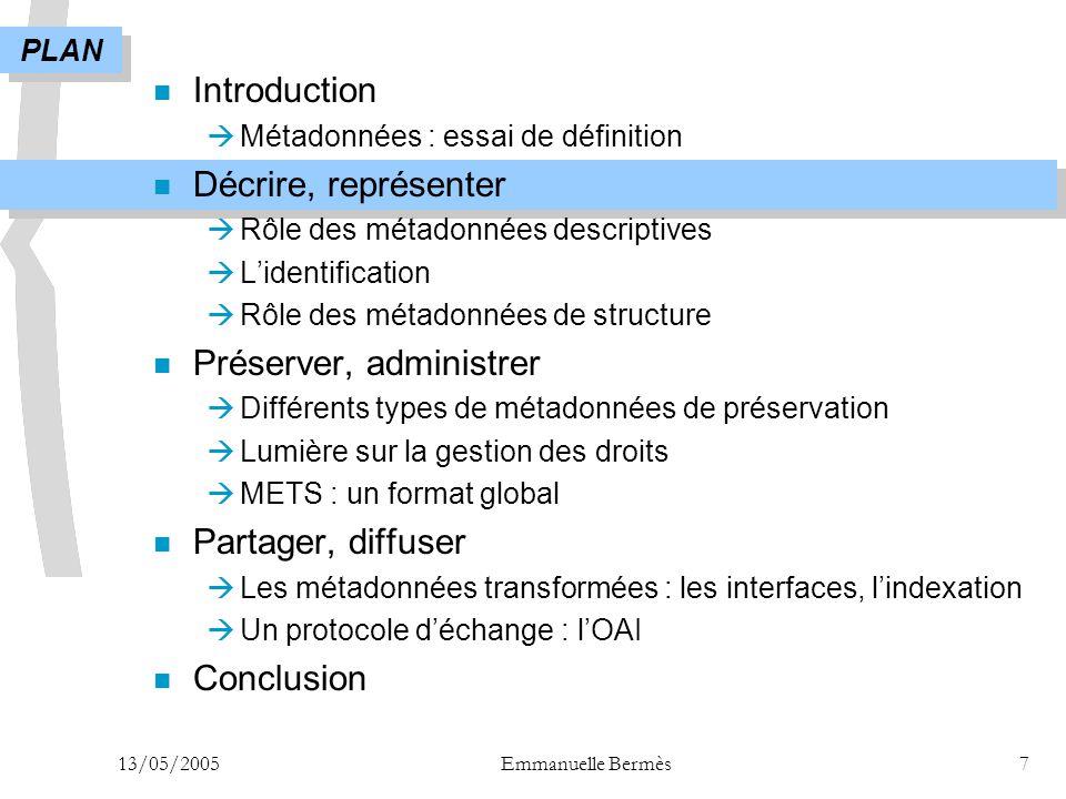 13/05/2005Emmanuelle Bermès7 n Introduction  Métadonnées : essai de définition n Décrire, représenter  Rôle des métadonnées descriptives  L'identif