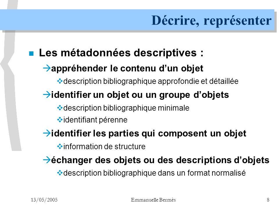 13/05/2005Emmanuelle Bermès29 METS : un format global (6) n Les blocs de métadonnées de METS sont des « capsules », des enveloppes vides  qu'on remplit avec un lien (pointeur) vers autre chose  qu'on remplit avec des données dans un autre format n Les formats complémentaires :  principaux formats XML de métadonnées  tout document en XML ou encodé en base 64  les schémas d'extension