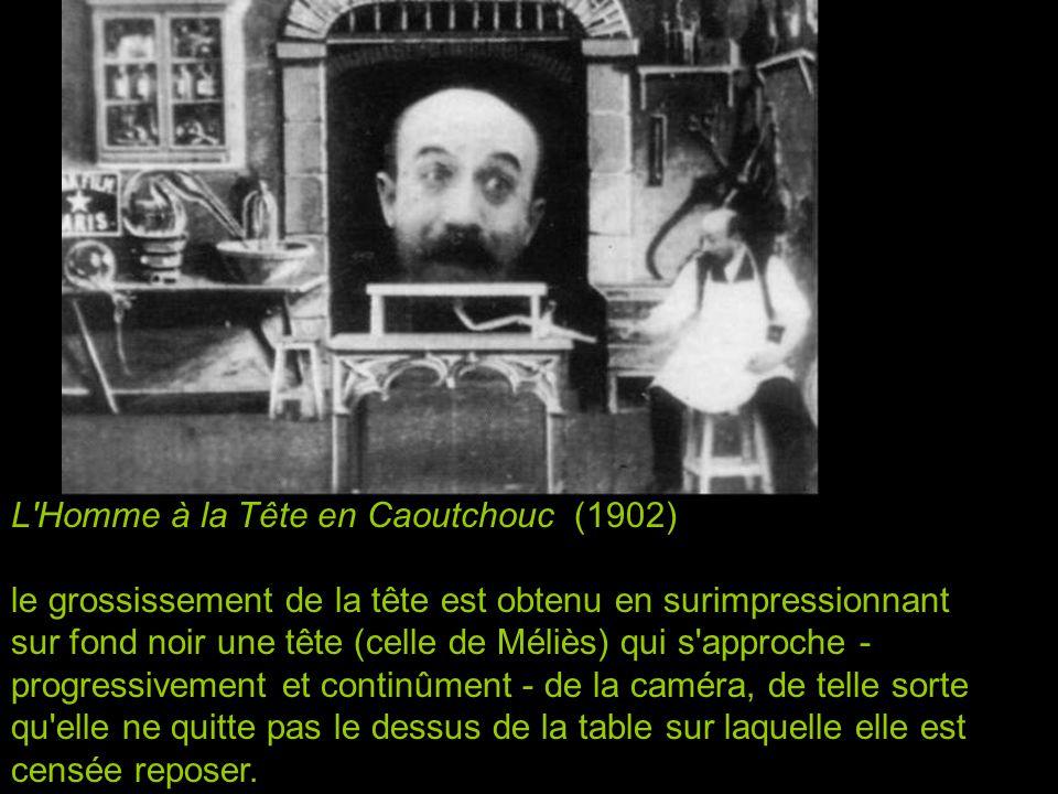 L Homme à la Tête en Caoutchouc (1902) le grossissement de la tête est obtenu en surimpressionnant sur fond noir une tête (celle de Méliès) qui s approche - progressivement et continûment - de la caméra, de telle sorte qu elle ne quitte pas le dessus de la table sur laquelle elle est censée reposer.