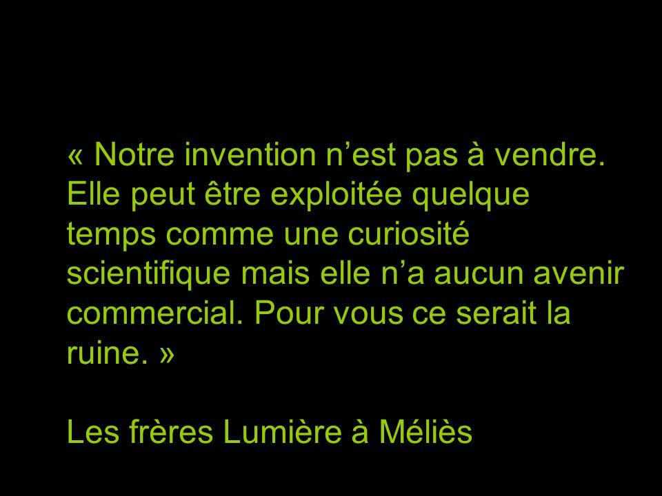 « Notre invention n'est pas à vendre. Elle peut être exploitée quelque temps comme une curiosité scientifique mais elle n'a aucun avenir commercial. P