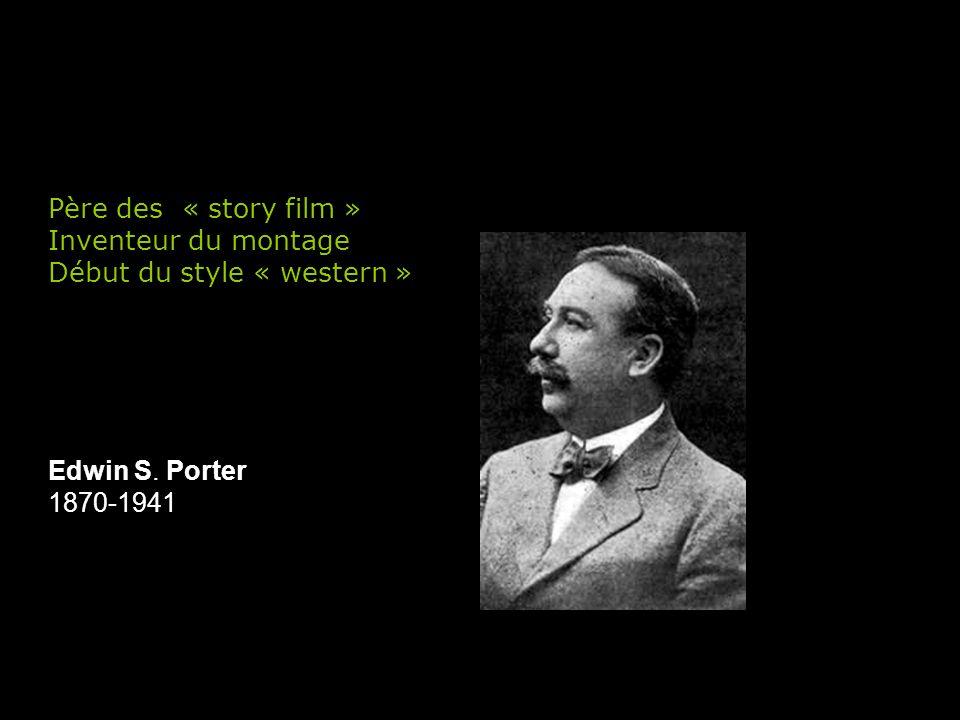 Edwin S. Porter 1870-1941 Père des « story film » Inventeur du montage Début du style « western »