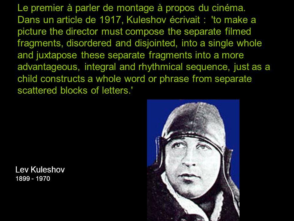 Lev Kuleshov 1899 - 1970 Le premier à parler de montage à propos du cinéma. Dans un article de 1917, Kuleshov écrivait : 'to make a picture the direct
