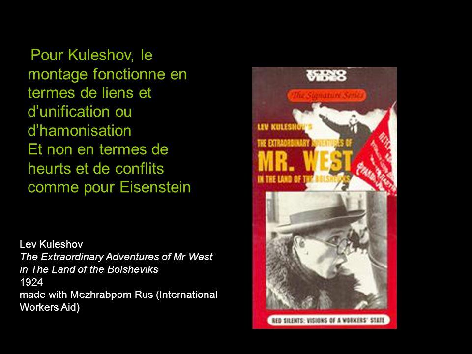 Lev Kuleshov The Extraordinary Adventures of Mr West in The Land of the Bolsheviks 1924 made with Mezhrabpom Rus (International Workers Aid) Pour Kuleshov, le montage fonctionne en termes de liens et d'unification ou d'hamonisation Et non en termes de heurts et de conflits comme pour Eisenstein