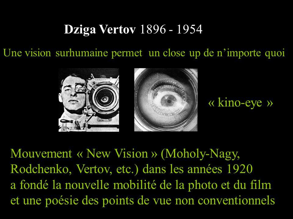 Dziga Vertov 1896 - 1954 Mouvement « New Vision » (Moholy-Nagy, Rodchenko, Vertov, etc.) dans les années 1920 a fondé la nouvelle mobilité de la photo et du film et une poésie des points de vue non conventionnels Une vision surhumaine permet un close up de n'importe quoi « kino-eye »
