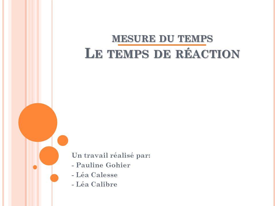 MESURE DU TEMPS L E TEMPS DE RÉACTION Un travail réalisé par: - Pauline Gohier - Léa Calesse - Léa Calibre