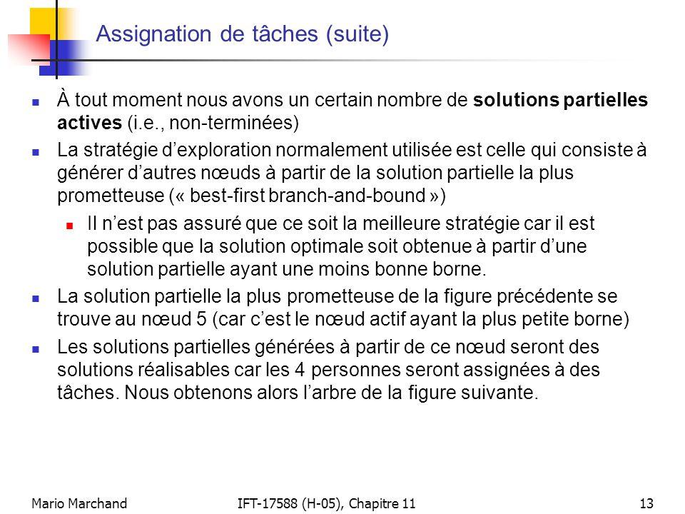 Mario MarchandIFT-17588 (H-05), Chapitre 1113 Assignation de tâches (suite)  À tout moment nous avons un certain nombre de solutions partielles actives (i.e., non-terminées)  La stratégie d'exploration normalement utilisée est celle qui consiste à générer d'autres nœuds à partir de la solution partielle la plus prometteuse (« best-first branch-and-bound »)  Il n'est pas assuré que ce soit la meilleure stratégie car il est possible que la solution optimale soit obtenue à partir d'une solution partielle ayant une moins bonne borne.