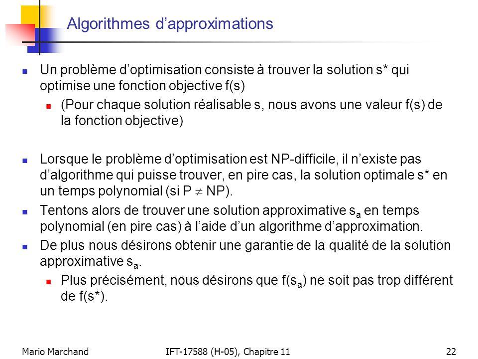 Mario MarchandIFT-17588 (H-05), Chapitre 1122 Algorithmes d'approximations  Un problème d'optimisation consiste à trouver la solution s* qui optimise