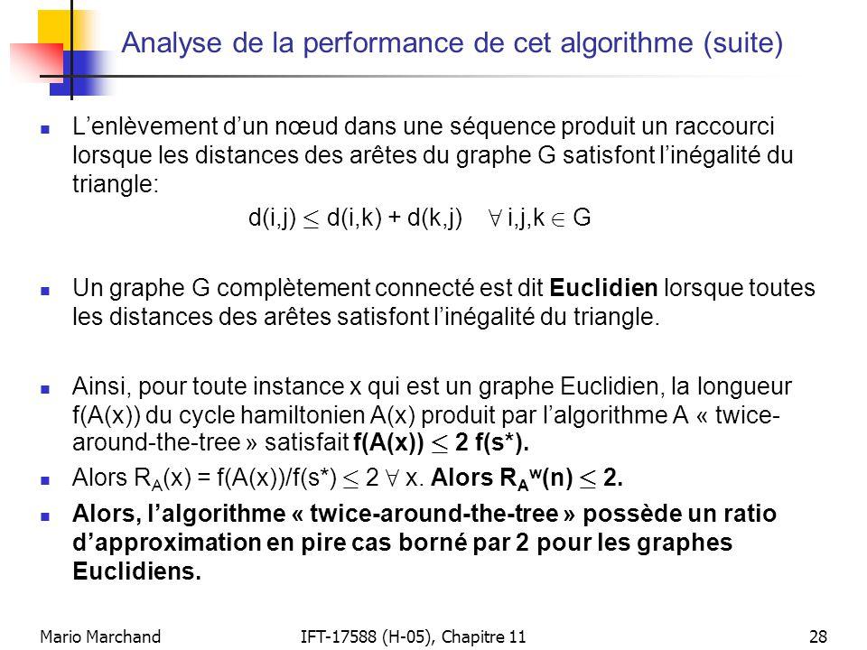 Mario MarchandIFT-17588 (H-05), Chapitre 1128 Analyse de la performance de cet algorithme (suite)  L'enlèvement d'un nœud dans une séquence produit un raccourci lorsque les distances des arêtes du graphe G satisfont l'inégalité du triangle: d(i,j) · d(i,k) + d(k,j) 8 i,j,k 2 G  Un graphe G complètement connecté est dit Euclidien lorsque toutes les distances des arêtes satisfont l'inégalité du triangle.