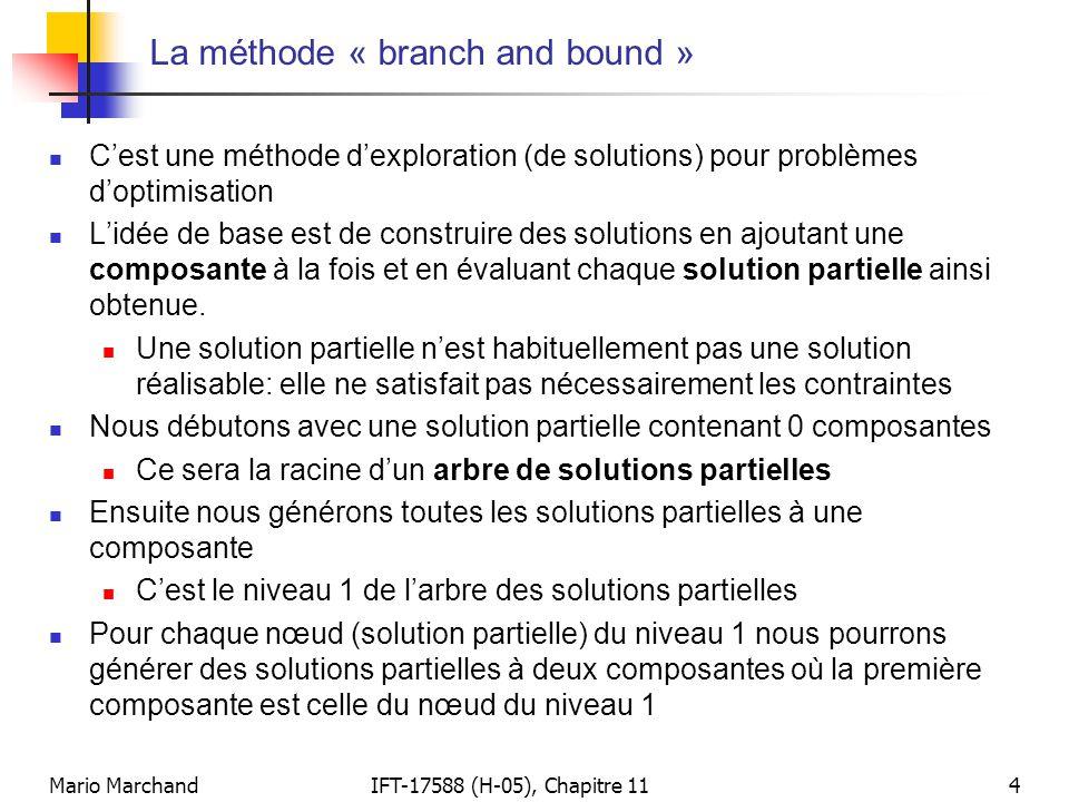 Mario MarchandIFT-17588 (H-05), Chapitre 114 La méthode « branch and bound »  C'est une méthode d'exploration (de solutions) pour problèmes d'optimis