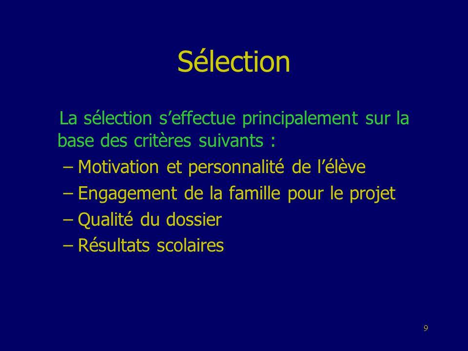 9 Sélection La sélection s'effectue principalement sur la base des critères suivants : –Motivation et personnalité de l'élève –Engagement de la famill