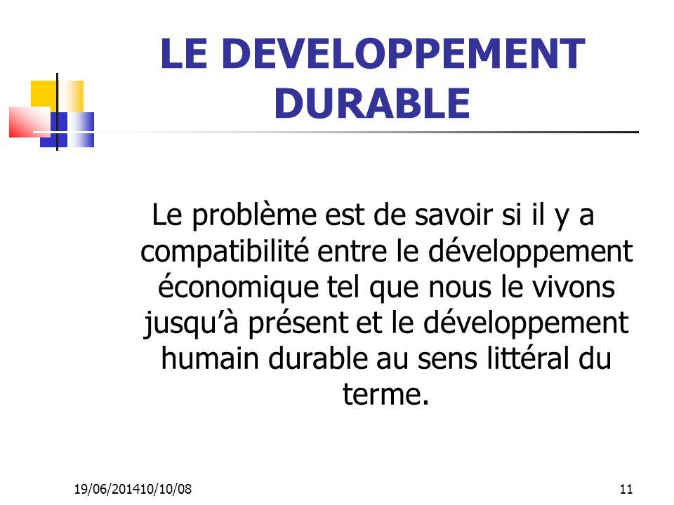 19/06/201410/10/08 11 LE DEVELOPPEMENT DURABLE Le problème est de savoir si il y a compatibilité entre le développement économique tel que nous le viv