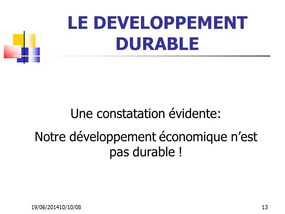 19/06/201410/10/08 13 LE DEVELOPPEMENT DURABLE Une constatation évidente: Notre développement économique n'est pas durable !