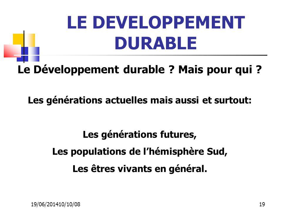 19/06/201410/10/08 19 LE DEVELOPPEMENT DURABLE Le Développement durable ? Mais pour qui ? Les générations actuelles mais aussi et surtout: Les générat