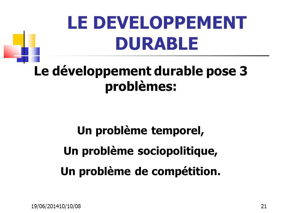 19/06/201410/10/08 21 LE DEVELOPPEMENT DURABLE Le développement durable pose 3 problèmes: Un problème temporel, Un problème sociopolitique, Un problèm
