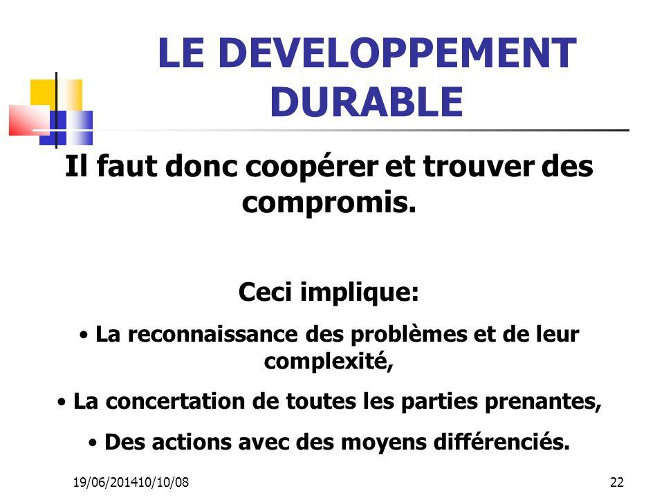 19/06/201410/10/08 22 LE DEVELOPPEMENT DURABLE Il faut donc coopérer et trouver des compromis. Ceci implique: • La reconnaissance des problèmes et de