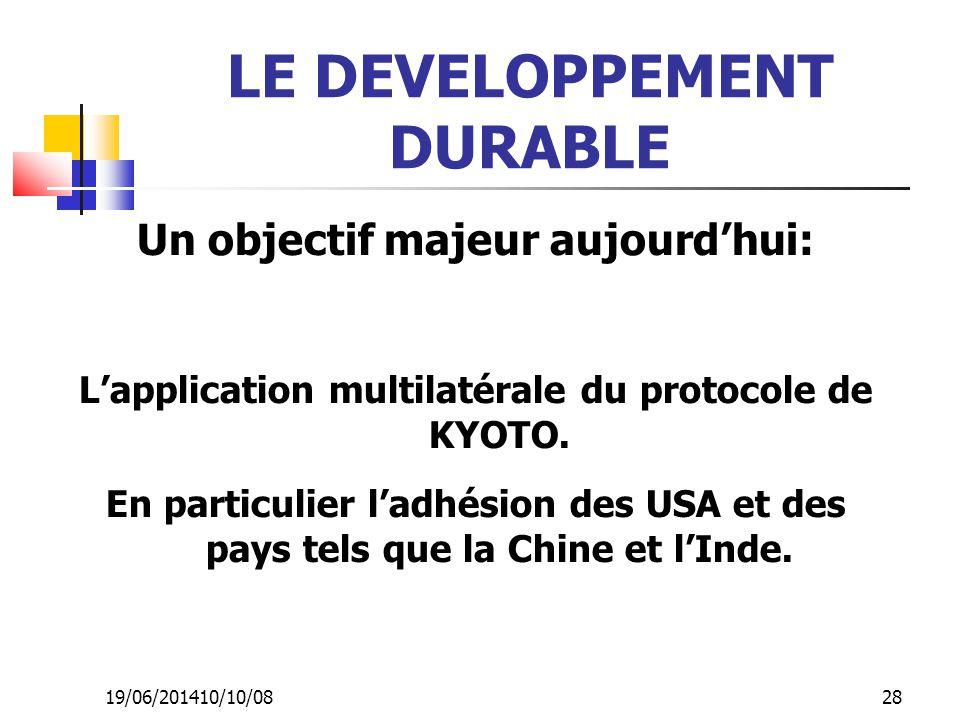 19/06/201410/10/08 28 LE DEVELOPPEMENT DURABLE Un objectif majeur aujourd'hui: L'application multilatérale du protocole de KYOTO. En particulier l'adh