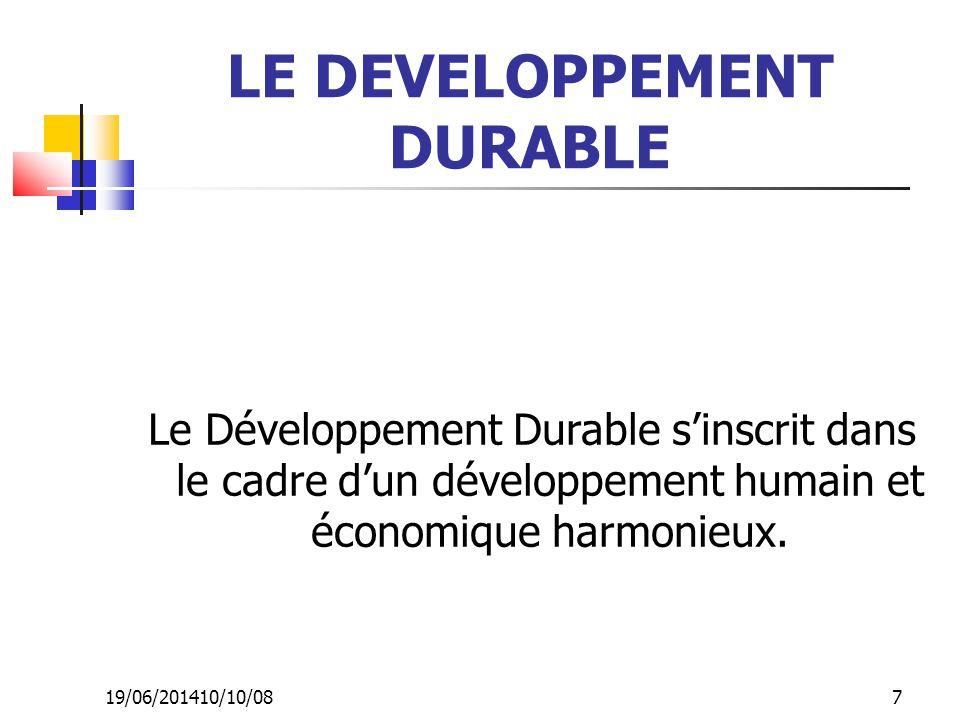 19/06/201410/10/08 7 LE DEVELOPPEMENT DURABLE Le Développement Durable s'inscrit dans le cadre d'un développement humain et économique harmonieux.