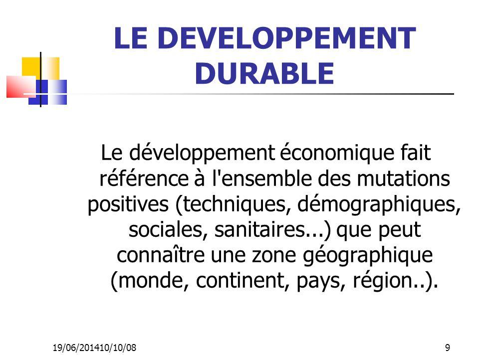 19/06/201410/10/08 9 LE DEVELOPPEMENT DURABLE Le développement économique fait référence à l'ensemble des mutations positives (techniques, démographiq