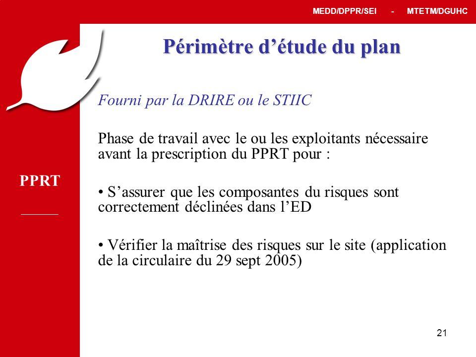 PPRT MEDD/DPPR/SEI - MTETM/DGUHC 21 Périmètre d'étude du plan Fourni par la DRIRE ou le STIIC Phase de travail avec le ou les exploitants nécessaire avant la prescription du PPRT pour : • S'assurer que les composantes du risques sont correctement déclinées dans l'ED • Vérifier la maîtrise des risques sur le site (application de la circulaire du 29 sept 2005)