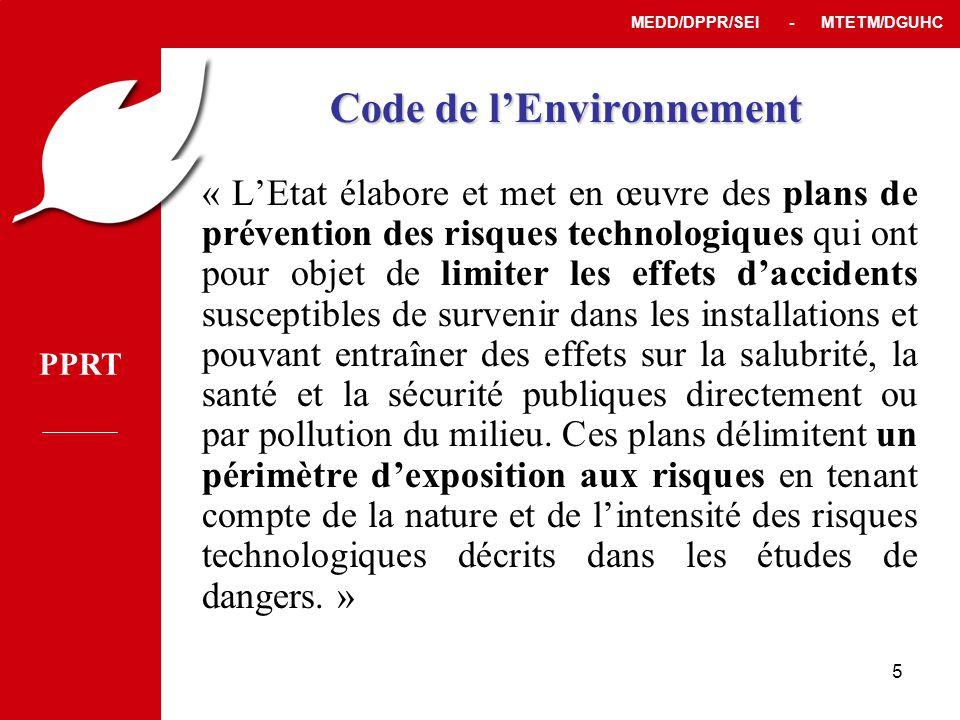 PPRT MEDD/DPPR/SEI - MTETM/DGUHC 5 Code de l'Environnement « L'Etat élabore et met en œuvre des plans de prévention des risques technologiques qui ont pour objet de limiter les effets d'accidents susceptibles de survenir dans les installations et pouvant entraîner des effets sur la salubrité, la santé et la sécurité publiques directement ou par pollution du milieu.
