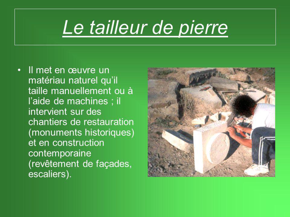 Le tailleur de pierre •Il met en œuvre un matériau naturel qu'il taille manuellement ou à l'aide de machines ; il intervient sur des chantiers de restauration (monuments historiques) et en construction contemporaine (revêtement de façades, escaliers).