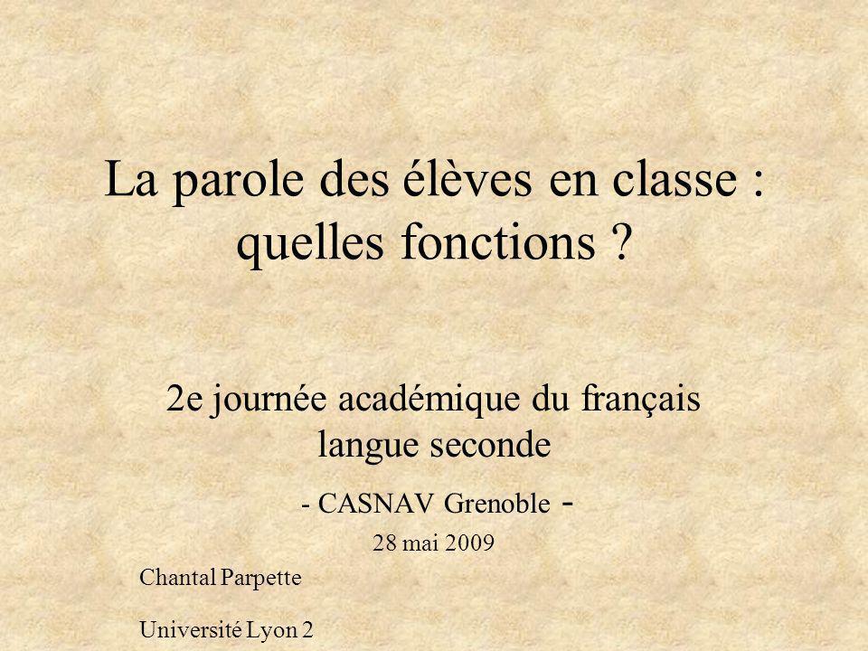 La parole des élèves en classe : quelles fonctions ? 2e journée académique du français langue seconde - CASNAV Grenoble - 28 mai 2009 Chantal Parpette