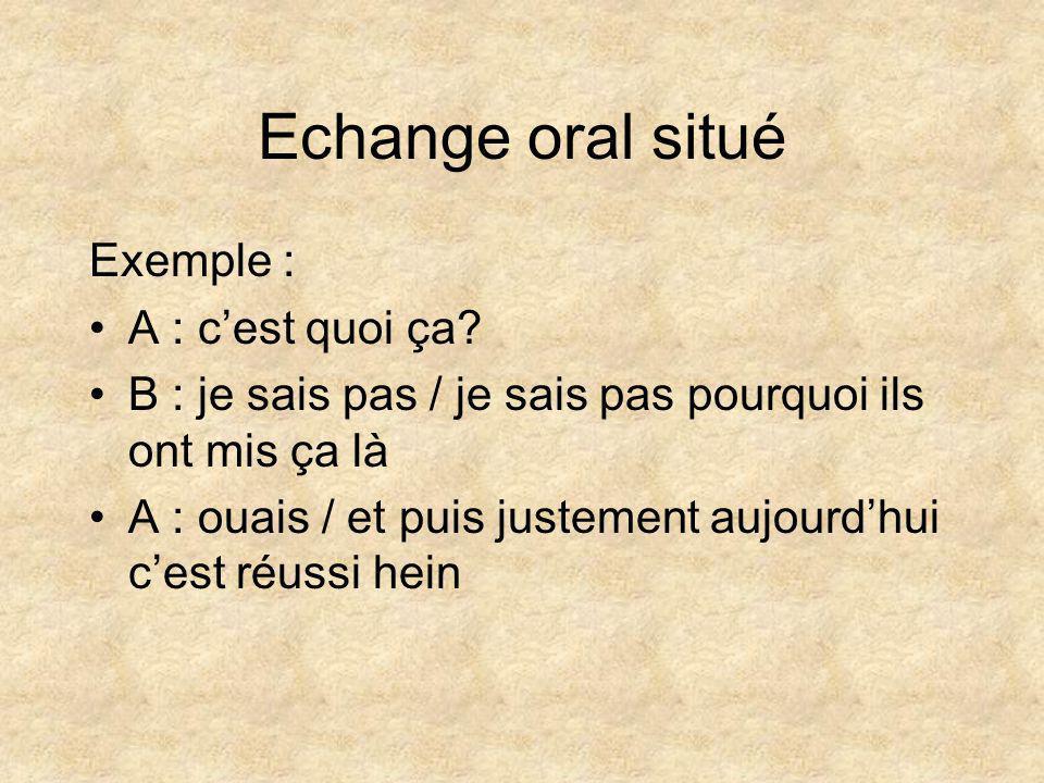 Echange oral situé Exemple : •A : c'est quoi ça? •B : je sais pas / je sais pas pourquoi ils ont mis ça là •A : ouais / et puis justement aujourd'hui