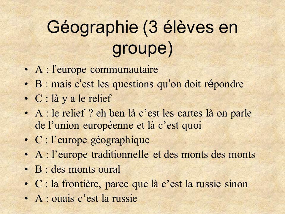 Géographie (3 élèves en groupe) •A : l ' europe communautaire •B : mais c ' est les questions qu ' on doit r é pondre •C : là y a le relief •A : le relief .