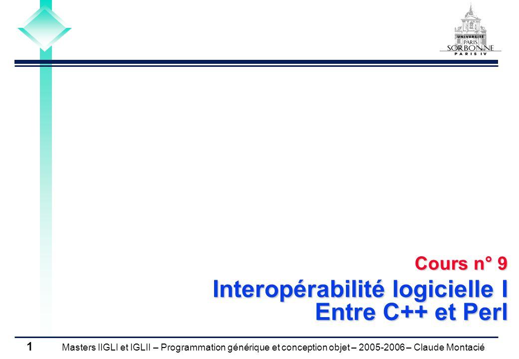 Masters IIGLI et IGLII – Programmation générique et conception objet – 2005-2006 – Claude Montacié 1 Cours n° 9 Interopérabilité logicielle I Entre C++ et Perl