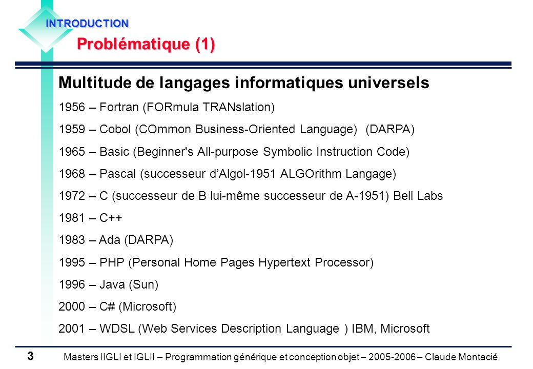 Masters IIGLI et IGLII – Programmation générique et conception objet – 2005-2006 – Claude Montacié 3 INTRODUCTION Problématique (1) Multitude de langages informatiques universels 1956 – Fortran (FORmula TRANslation) 1959 – Cobol (COmmon Business-Oriented Language) (DARPA) 1965 – Basic (Beginner s All-purpose Symbolic Instruction Code) 1968 – Pascal (successeur d'Algol-1951 ALGOrithm Langage) 1972 – C (successeur de B lui-même successeur de A-1951) Bell Labs 1981 – C++ 1983 – Ada (DARPA) 1995 – PHP (Personal Home Pages Hypertext Processor) 1996 – Java (Sun) 2000 – C# (Microsoft) 2001 – WDSL (Web Services Description Language ) IBM, Microsoft