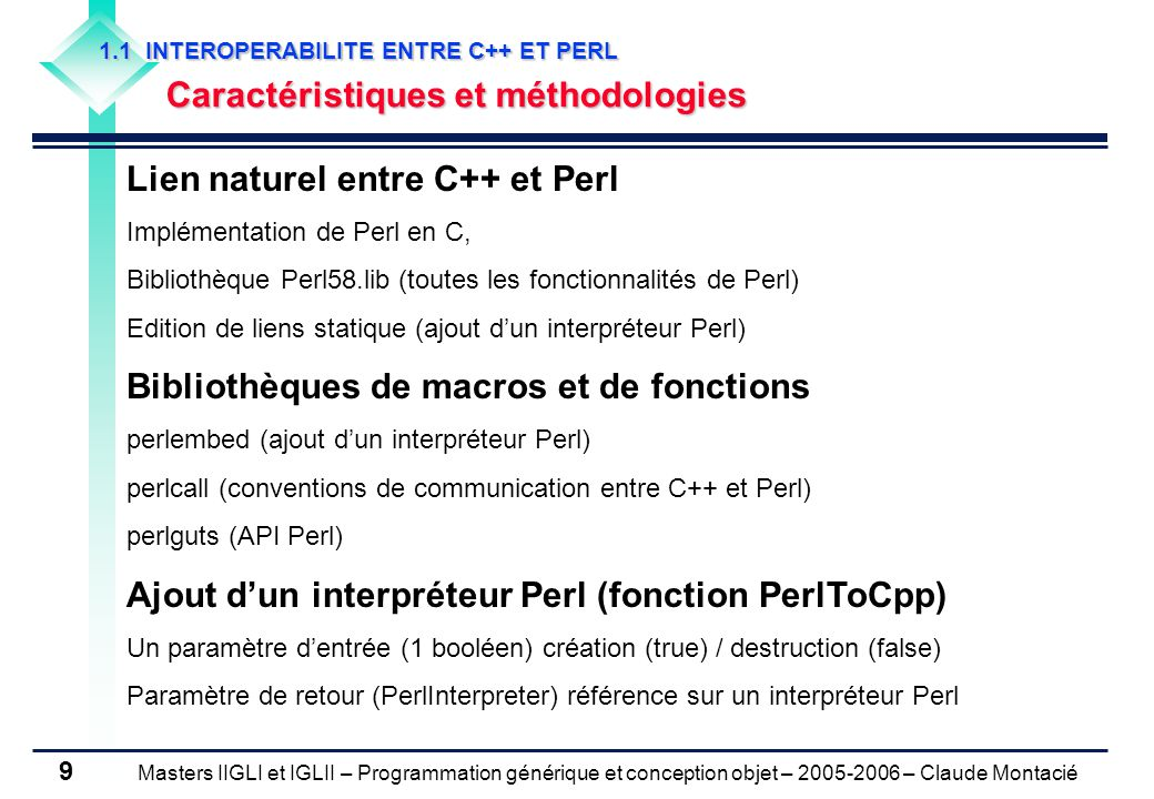Masters IIGLI et IGLII – Programmation générique et conception objet – 2005-2006 – Claude Montacié 9 1.1 INTEROPERABILITE ENTRE C++ ET PERL Caractéristiques et méthodologies Lien naturel entre C++ et Perl Implémentation de Perl en C, Bibliothèque Perl58.lib (toutes les fonctionnalités de Perl) Edition de liens statique (ajout d'un interpréteur Perl) Bibliothèques de macros et de fonctions perlembed (ajout d'un interpréteur Perl) perlcall (conventions de communication entre C++ et Perl) perlguts (API Perl) Ajout d'un interpréteur Perl (fonction PerlToCpp) Un paramètre d'entrée (1 booléen) création (true) / destruction (false) Paramètre de retour (PerlInterpreter) référence sur un interpréteur Perl