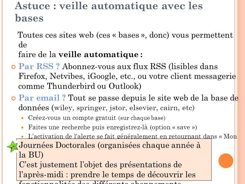 Astuce : veille automatique avec les bases Toutes ces sites web (ces « bases », donc) vous permettent de faire de la veille automatique : Par RSS ? Ab