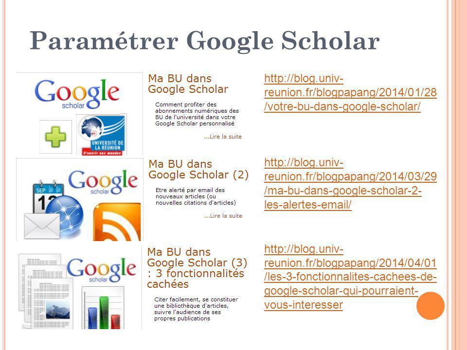 Paramétrer Google Scholar http://blog.univ- reunion.fr/blogpapang/2014/01/28 /votre-bu-dans-google-scholar/ http://blog.univ- reunion.fr/blogpapang/2014/03/29 /ma-bu-dans-google-scholar-2- les-alertes-email/ http://blog.univ- reunion.fr/blogpapang/2014/04/01 /les-3-fonctionnalites-cachees-de- google-scholar-qui-pourraient- vous-interesser