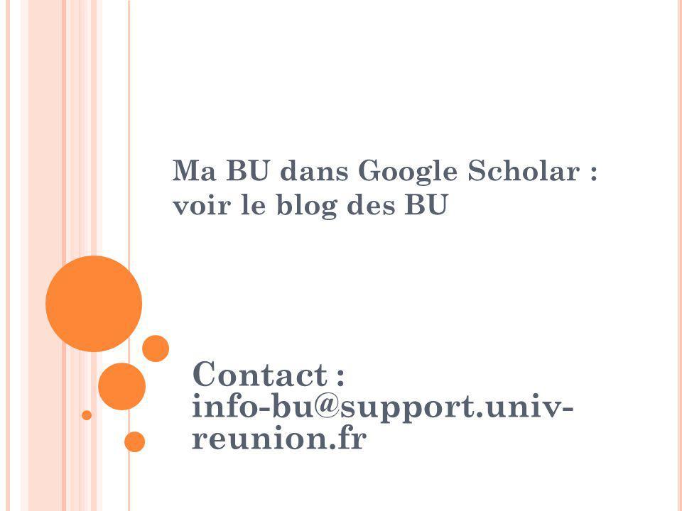Ma BU dans Google Scholar : voir le blog des BU Contact : info-bu@support.univ- reunion.fr