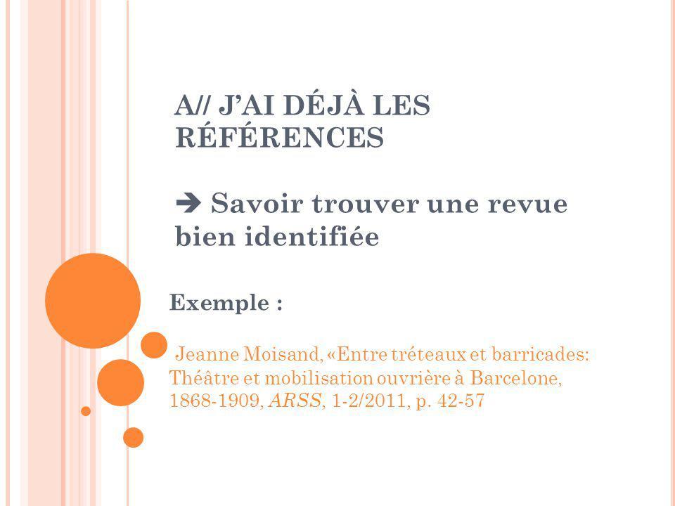 A// J'AI DÉJÀ LES RÉFÉRENCES  Savoir trouver une revue bien identifiée Exemple : Jeanne Moisand, «Entre tréteaux et barricades: Théâtre et mobilisation ouvrière à Barcelone, 1868-1909, ARSS, 1-2/2011, p.