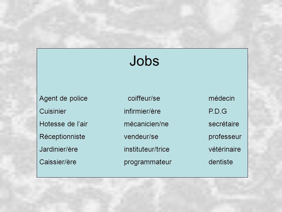 Jobs Agent de police coiffeur/semédecin Cuisinierinfirmier/èreP.D.G Hotesse de l'airmécanicien/nesecrétaire Réceptionnistevendeur/seprofesseur Jardinier/èreinstituteur/tricevétérinaire Caissier/èreprogrammateurdentiste