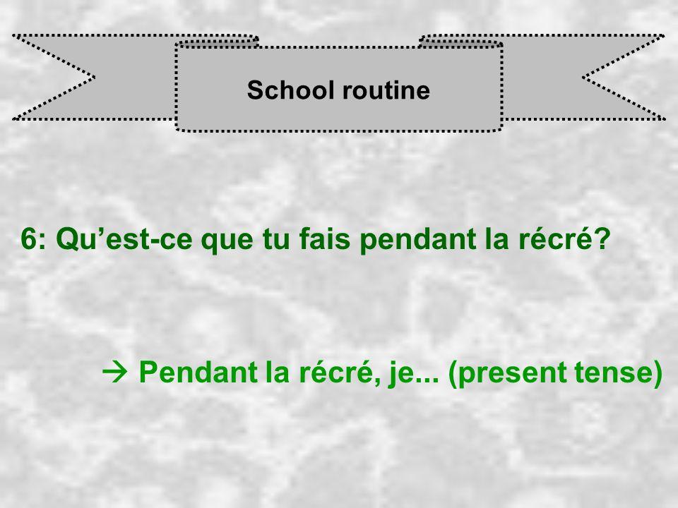 School routine 6: Qu'est-ce que tu fais pendant la récré  Pendant la récré, je... (present tense)