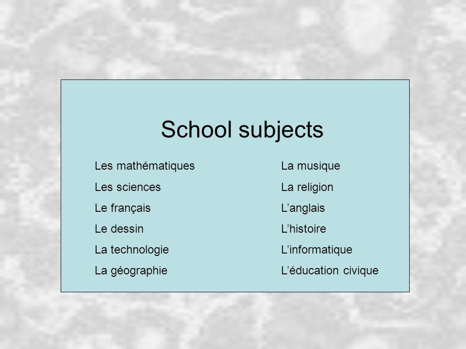 School subjects Les mathématiquesLa musique Les sciencesLa religion Le françaisL'anglais Le dessinL'histoire La technologieL'informatique La géographieL'éducation civique