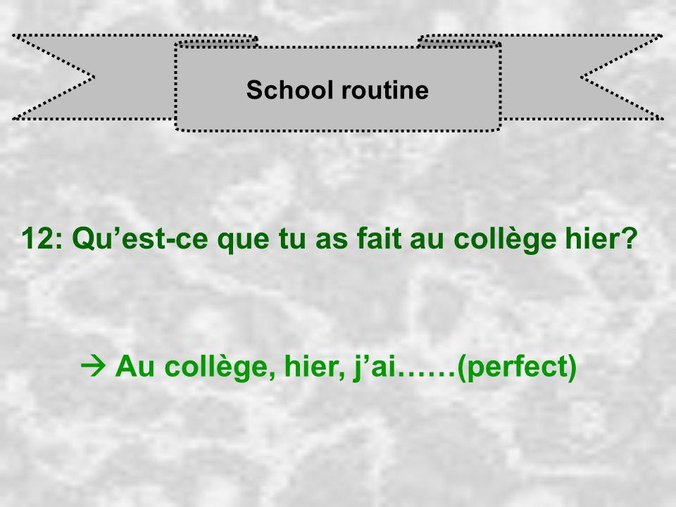 School routine 12: Qu'est-ce que tu as fait au collège hier  Au collège, hier, j'ai……(perfect)