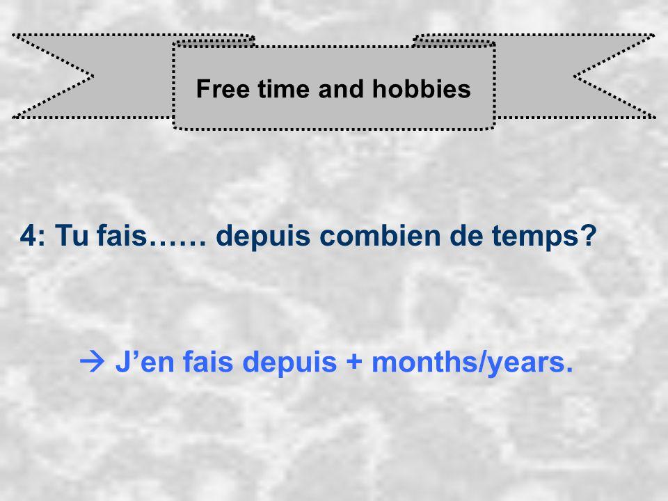 Free time and hobbies 4: Tu fais…… depuis combien de temps  J'en fais depuis + months/years.
